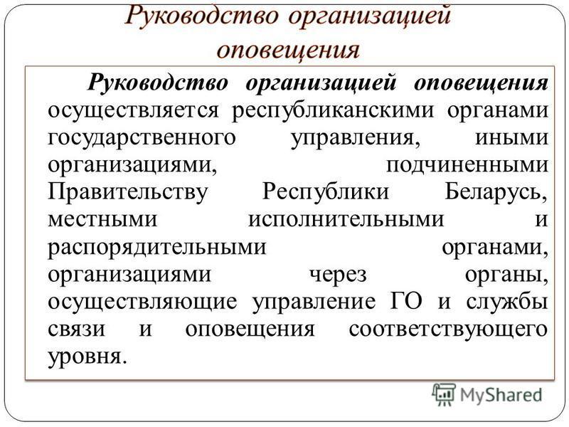 Руководство организацией оповещения осуществляется республиканскими органами государственного управления, иными организациями, подчиненными Правительству Республики Беларусь, местными исполнительными и распорядительными органами, организациями через