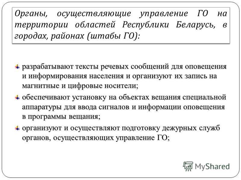 Органы, осуществляющие управление ГО на территории областей Республики Беларусь, в городах, районах ( штабы ГО ): разрабатывают тексты речевых сообщений для оповещения и информирования населения и организуют их запись на магнитные и цифровые носители