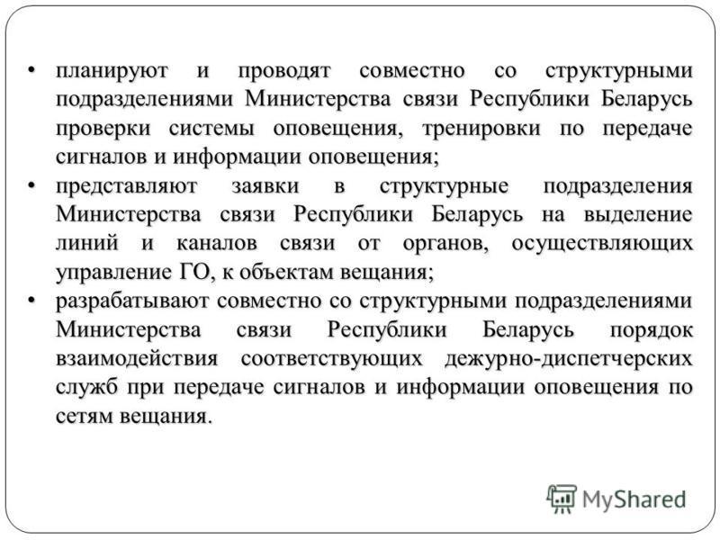 планируют и проводят совместно со структурными подразделениями Министерства связи Республики Беларусь проверки системы оповещения, тренировки по передаче сигналов и информации оповещения;планируют и проводят совместно со структурными подразделениями