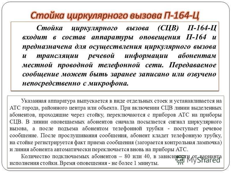 Стойка циркулярного вызова (СЦВ) П-164-Ц входит в состав аппаратуры оповещения П-164 и предназначена для осуществления циркулярного вызова и трансляции речевой информации абонентам местной проводной телефонной сети. Передаваемое сообщение может быть