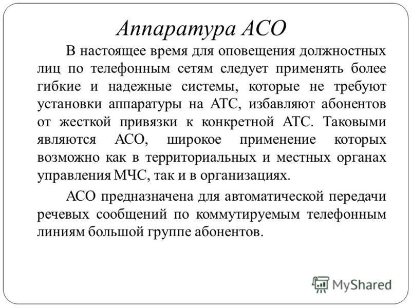 Аппаратура АСО В настоящее время для оповещения должностных лиц по телефонным сетям следует применять более гибкие и надежные системы, которые не требуют установки аппаратуры на АТС, избавляют абонентов от жесткой привязки к конкретной АТС. Таковыми