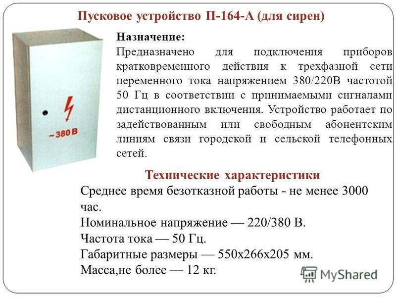 Пусковое устройство П-164-А (для сирен) Назначение: Предназначено для подключения приборов кратковременного действия к трехфазной сети переменного тока напряжением 380/220В частотой 50 Гц в соответствии с принимаемыми сигналами дистанционного включен