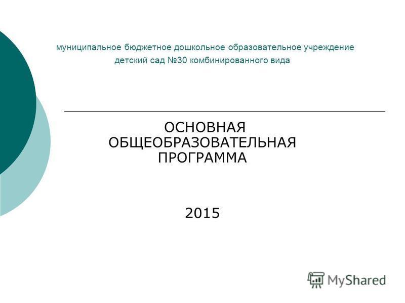 муниципальное бюджетное дошкольное образовательное учреждение детский сад 30 комбинированного вида ОСНОВНАЯ ОБЩЕОБРАЗОВАТЕЛЬНАЯ ПРОГРАММА 2015