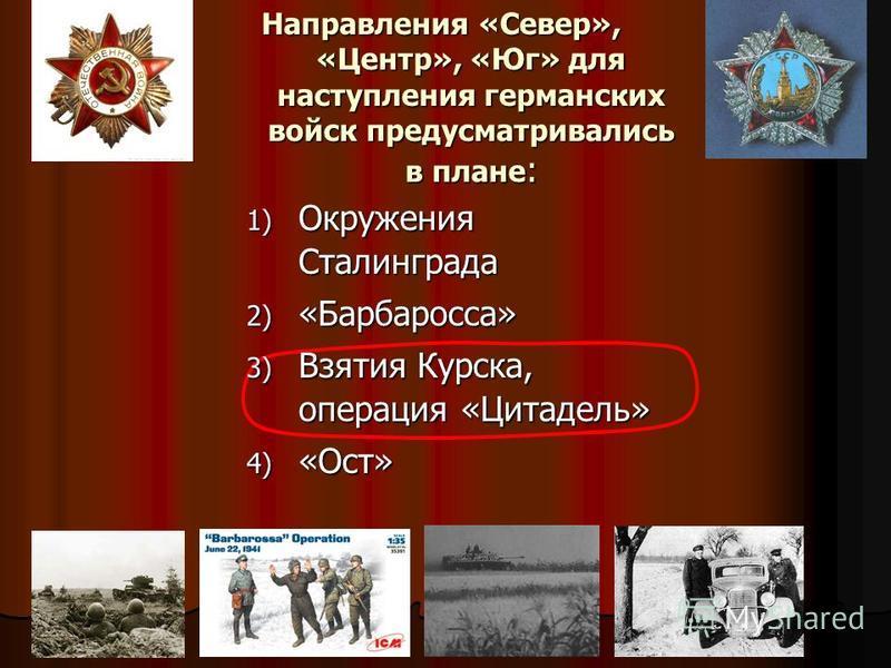 Направления «Север», «Центр», «Юг» для наступления германских войск предусматривались в плане : 1) Окружения Сталинграда 2) «Барбаросса» 3) Взятия Курска, операция «Цитадель» 4) «Ост»