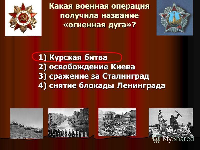 Какая военная операция получила название «огненная дуга»? 1) Курская битва 2) освобождение Киева 3) сражение за Сталинград 4) снятие блокады Ленинграда