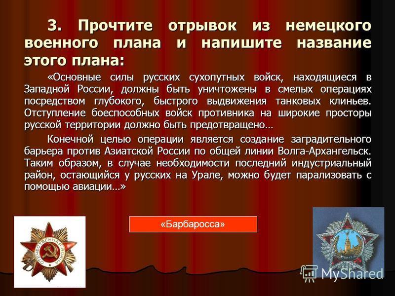 3. Прочтите отрывок из немецкого военного плана и напишите название этого плана: «Основные силы русских сухопутных войск, находящиеся в Западной России, должны быть уничтожены в смелых операциях посредством глубокого, быстрого выдвижения танковых кли