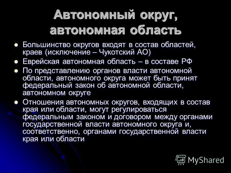 Автономный округ, автономная область Большинство округов входят в состав областей, краев (исключение – Чукотский АО) Большинство округов входят в состав областей, краев (исключение – Чукотский АО) Еврейская автономная область – в составе РФ Еврейская