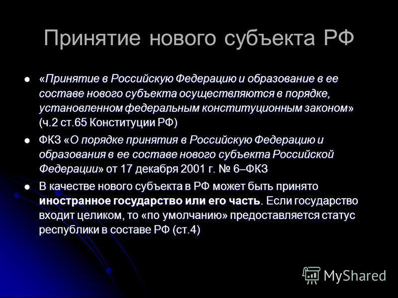 Принятие нового субъекта РФ «Принятие в Российскую Федерацию и образование в ее составе нового субъекта осуществляются в порядке, установленном федеральным конституционным законом» (ч.2 ст.65 Конституции РФ) «Принятие в Российскую Федерацию и образов