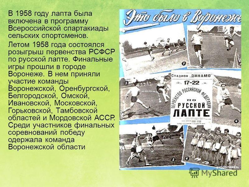 В 1958 году лапта была включена в программу Всероссийской спартакиады сельских спортсменов. Летом 1958 года состоялся розыгрыш первенства РСФСР по русской лапте. Финальные игры прошли в городе Воронеже. В нем приняли участие команды Воронежской, Орен