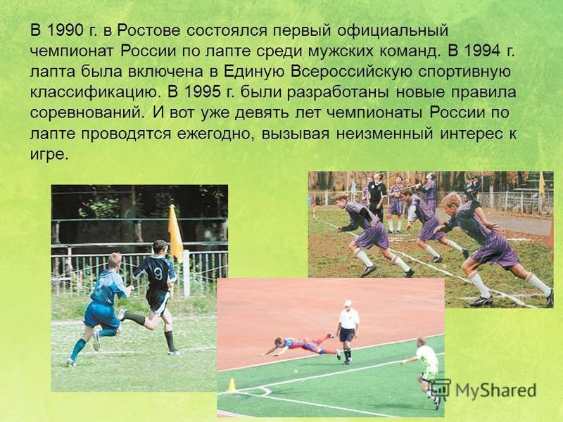 В 1990 г. в Ростове состоялся первый официальный чемпионат России по лапте среди мужских команд. В 1994 г. лапта была включена в Единую Всероссийскую спортивную классификацию. В 1995 г. были разработаны новые правила соревнований. И вот уже девять ле