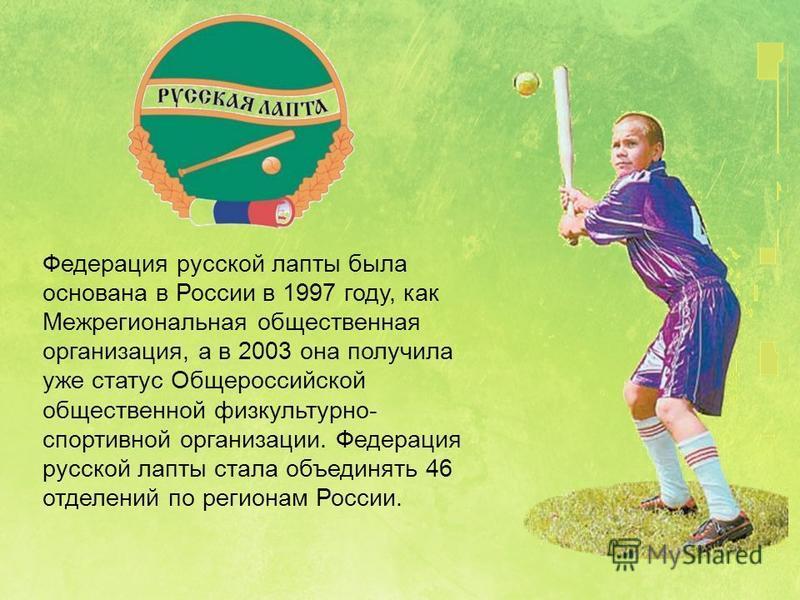 Федерация русской лапты была основана в России в 1997 году, как Межрегиональная общественная организация, а в 2003 она получила уже статус Общероссийской общественной физкультурно- спортивной организации. Федерация русской лапты стала объединять 46 о