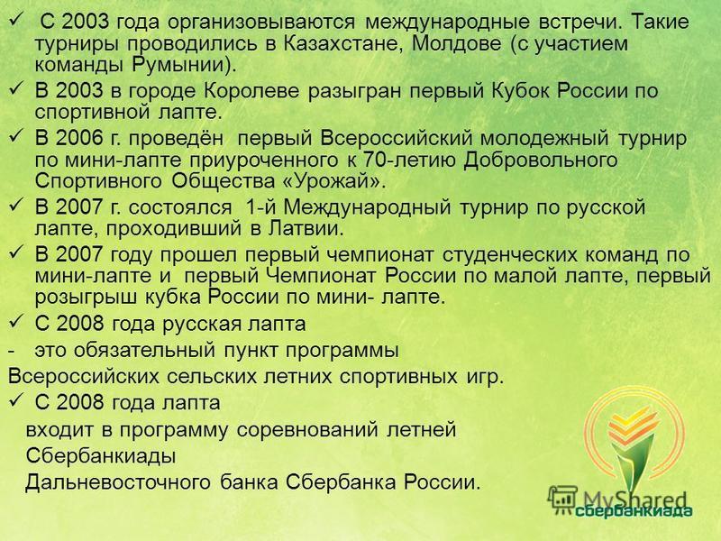 С 2003 года организовываются международные встречи. Такие турниры проводились в Казахстане, Молдове (с участием команды Румынии). В 2003 в городе Королеве разыгран первый Кубок России по спортивной лапте. В 2006 г. проведён первый Всероссийский молод