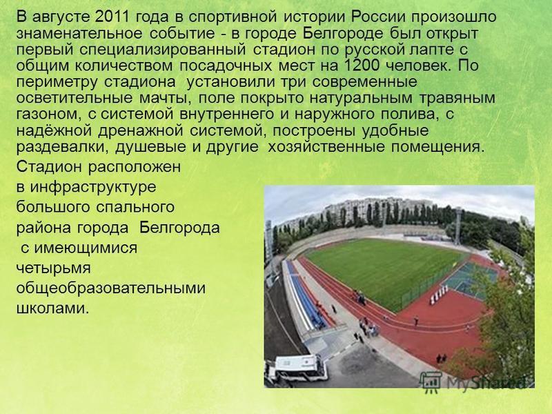 В августе 2011 года в спортивной истории России произошло знаменательное событие - в городе Белгороде был открыт первый специализированный стадион по русской лапте с общим количеством посадочных мест на 1200 человек. По периметру стадиона установили