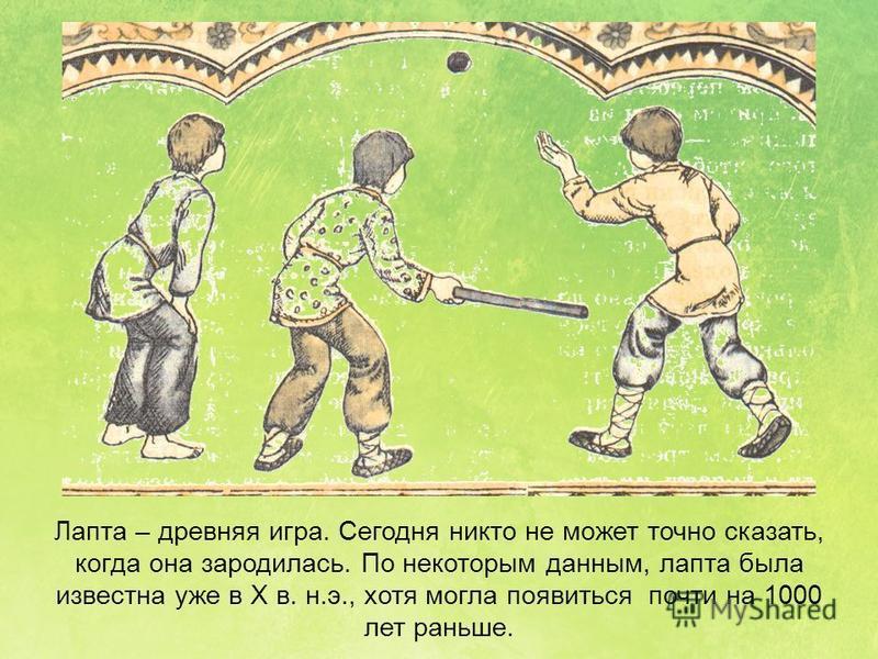 Лапта – древняя игра. Сегодня никто не может точно сказать, когда она зародилась. По некоторым данным, лапта была известна уже в Х в. н.э., хотя могла появиться почти на 1000 лет раньше.