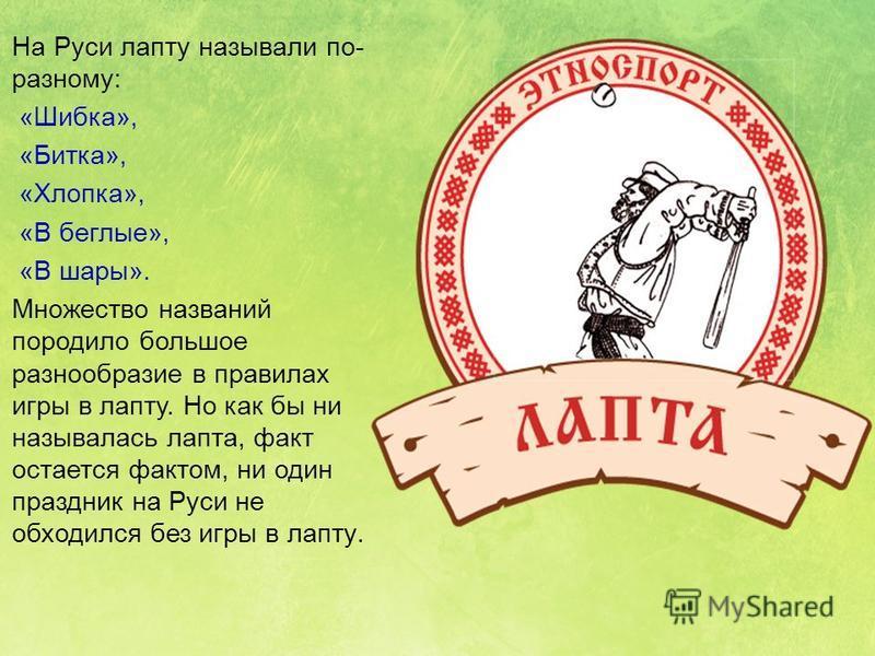 На Руси лапту называли по- разному: «Шибка», «Битка», «Хлопка», «В беглые», «В шары». Множество названий породило большое разнообразие в правилах игры в лапту. Но как бы ни называлась лапта, факт остается фактом, ни один праздник на Руси не обходился