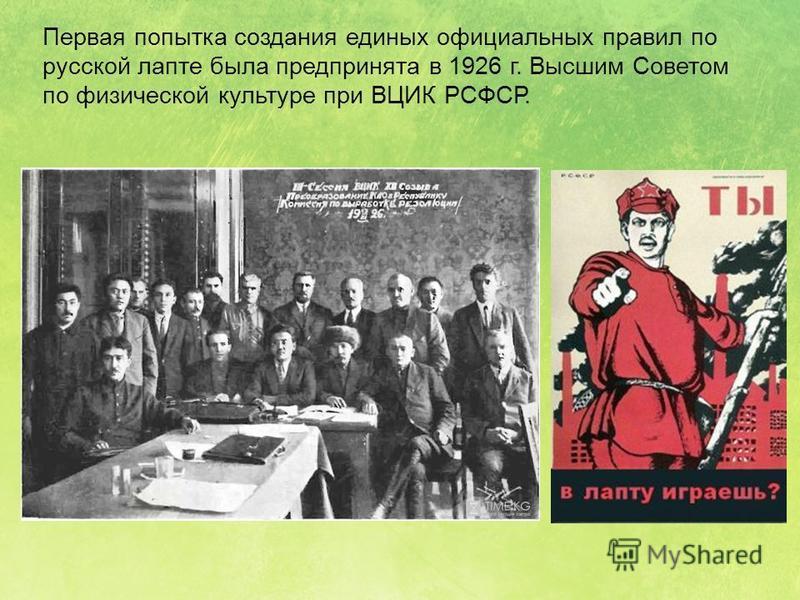 Первая попытка создания единых официальных правил по русской лапте была предпринята в 1926 г. Высшим Советом по физической культуре при ВЦИК РСФСР.