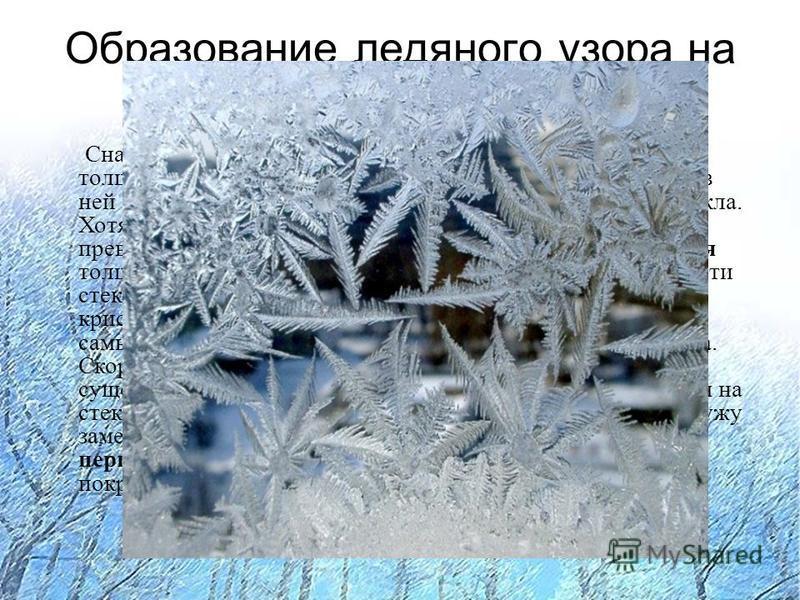 Образование ледяного узора на стекле Сначала на поверхности стекла образуется водяная пленка толщиной в несколько диаметров молекул. Молекулы воды в ней испытывают сильное влияние молекул поверхности стекла. Хотя вода в пленке переохлаждена, но возмо