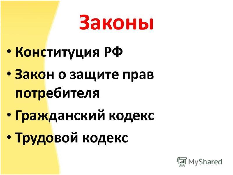 Законы Конституция РФ Закон о защите прав потребителя Гражданский кодекс Трудовой кодекс