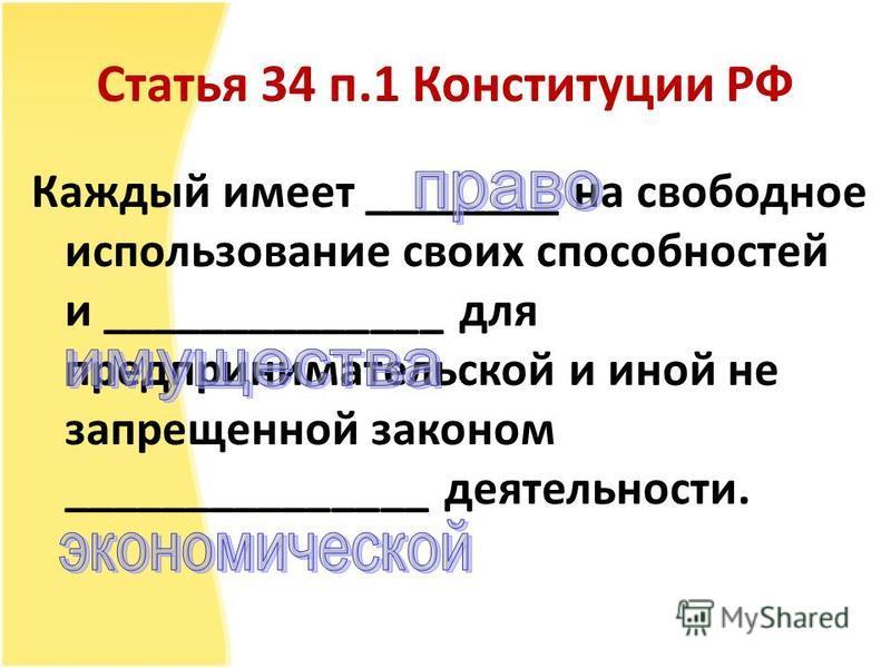 Статья 34 п.1 Конституции РФ Каждый имеет ________ на свободное использование своих способностей и ______________ для предпринимательской и иной не запрещенной законом _______________ деятельности.
