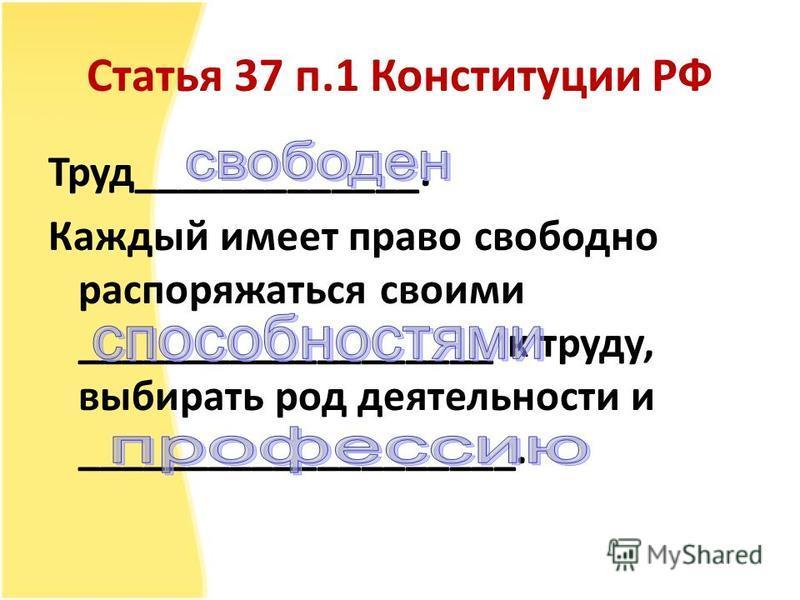 Статья 37 п.1 Конституции РФ Труд_____________. Каждый имеет право свободно распоряжаться своими ___________________ к труду, выбирать род деятельности и ____________________.
