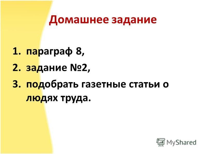 Домашнее задание 1. параграф 8, 2. задание 2, 3. подобрать газетные статьи о людях труда.