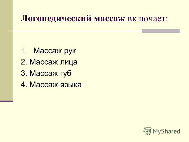 Логопедический массаж включает: 1. Массаж рук 2. Массаж лица 3. Массаж губ 4. Массаж языка