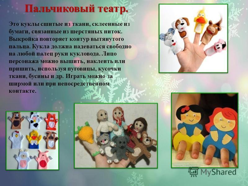 Пальчиковый театр. Это куклы сшитые из ткани, склеенные из бумаги, связанные из шерстяных ниток. Выкройка повторяет контур вытянутого пальца. Кукла должна надеваться свободно на любой палец руки кукловода. Лицо персонажа можно вышить, наклеить или пр