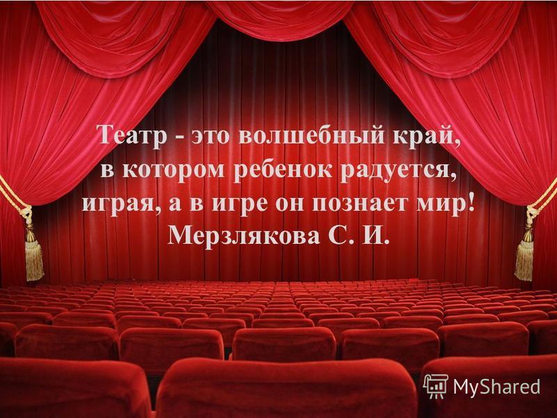 Театр - это волшебный край, в котором ребенок радуется, играя, а в игре он познает мир! Мерзлякова С. И.