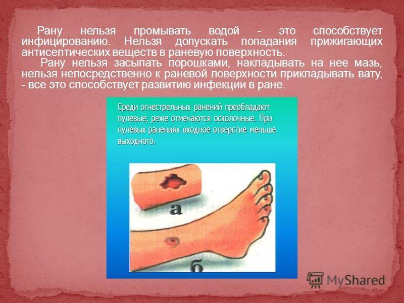 Рану нельзя промывать водой - это способствует инфицированию. Нельзя допускать попадания прижигающих антисептических веществ в раневую поверхность. Рану нельзя засыпать порошками, накладывать на нее мазь, нельзя непосредственно к раневой поверхности