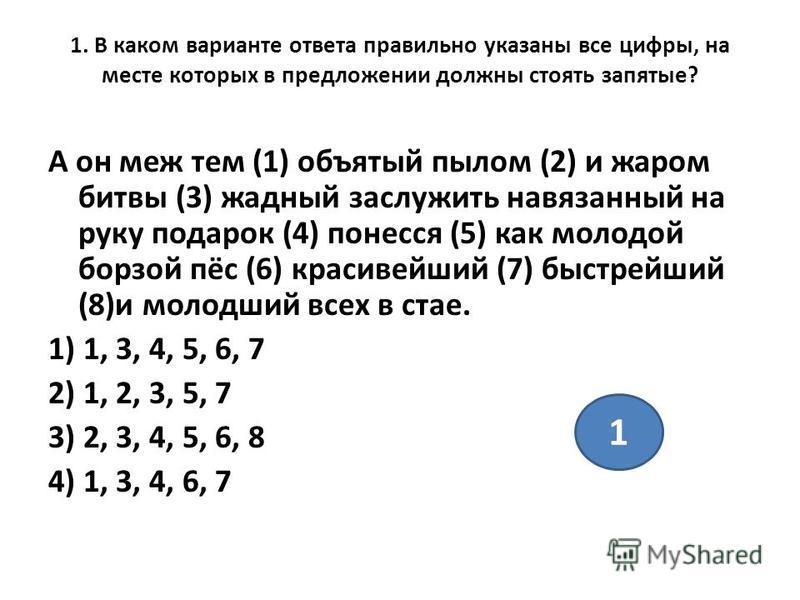 1. В каком варианте ответа правильно указаны все цифры, на месте которых в предложении должны стоять запятые? А он меж тем (1) объятый пылом (2) и жаром битвы (3) жадный заслужить навязанный на руку подарок (4) понесся (5) как молодой борзой пёс (6)