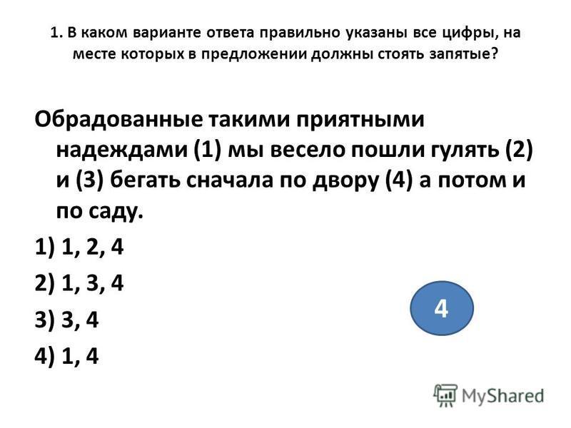 1. В каком варианте ответа правильно указаны все цифры, на месте которых в предложении должны стоять запятые? Обрадованные такими приятными надеждами (1) мы весело пошли гулять (2) и (3) бегать сначала по двору (4) а потом и по саду. 1) 1, 2, 4 2) 1,