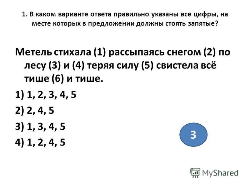 1. В каком варианте ответа правильно указаны все цифры, на месте которых в предложении должны стоять запятые? Метель стихала (1) рассыпаясь снегом (2) по лесу (3) и (4) теряя силу (5) свистела всё тише (6) и тише. 1) 1, 2, 3, 4, 5 2) 2, 4, 5 3) 1, 3,