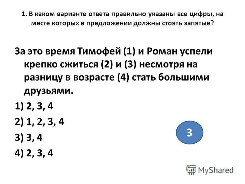 1. В каком варианте ответа правильно указаны все цифры, на месте которых в предложении должны стоять запятые? За это время Тимофей (1) и Роман успели крепко сжиться (2) и (3) несмотря на разницу в возрасте (4) стать большими друзьями. 1) 2, 3, 4 2) 1
