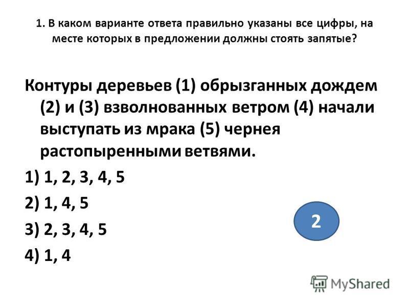 1. В каком варианте ответа правильно указаны все цифры, на месте которых в предложении должны стоять запятые? Контуры деревьев (1) обрызганных дождем (2) и (3) взволнованных ветром (4) начали выступать из мрака (5) чернея растопыренными ветвями. 1) 1