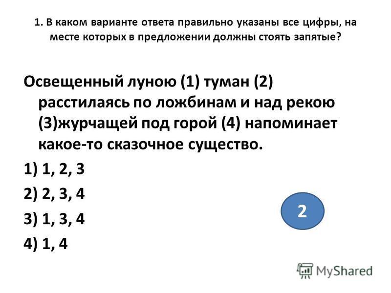 1. В каком варианте ответа правильно указаны все цифры, на месте которых в предложении должны стоять запятые? Освещенный луною (1) туман (2) расстилаясь по ложбинам и над рекою (3)журчащей под горой (4) напоминает какое-то сказочное существо. 1) 1, 2