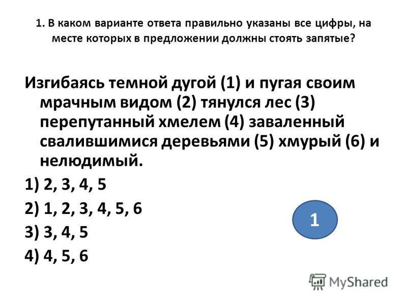 1. В каком варианте ответа правильно указаны все цифры, на месте которых в предложении должны стоять запятые? Изгибаясь темной дугой (1) и пугая своим мрачным видом (2) тянулся лес (3) перепутанный хмелем (4) заваленный свалившимися деревьями (5) хму