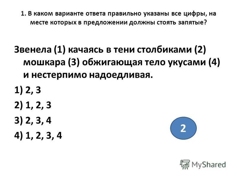 1. В каком варианте ответа правильно указаны все цифры, на месте которых в предложении должны стоять запятые? Звенела (1) качаясь в тени столбиками (2) мошкара (3) обжигающая тело укусами (4) и нестерпимо надоедливая. 1) 2, 3 2) 1, 2, 3 3) 2, 3, 4 4)