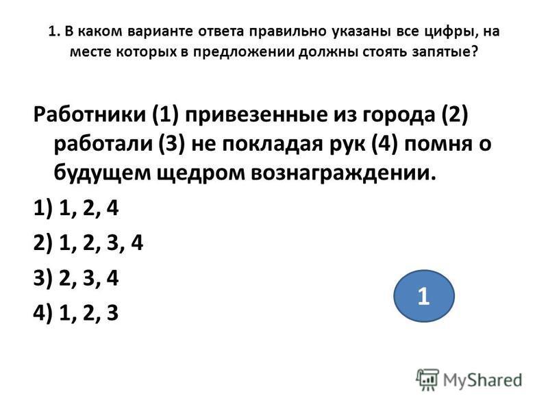 1. В каком варианте ответа правильно указаны все цифры, на месте которых в предложении должны стоять запятые? Работники (1) привезенные из города (2) работали (3) не покладая рук (4) помня о будущем щедром вознаграждении. 1) 1, 2, 4 2) 1, 2, 3, 4 3)