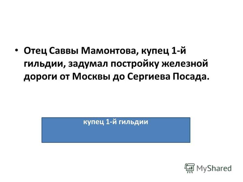 Отец Саввы Мамонтова, купец 1-й гильдии, задумал постройку железной дороги от Москвы до Сергиева Посада. купец 1-й гильдии