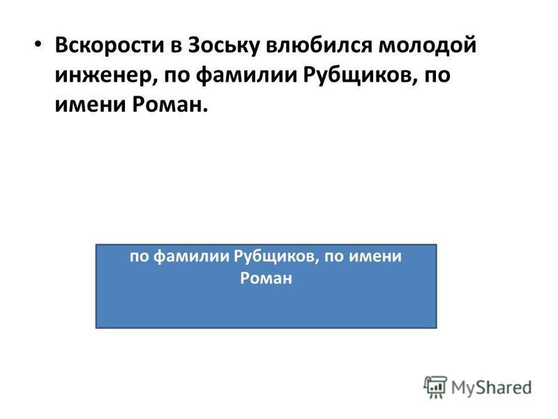 Вскорости в Зоську влюбился молодой инженер, по фамилии Рубщиков, по имени Роман. по фамилии Рубщиков, по имени Роман