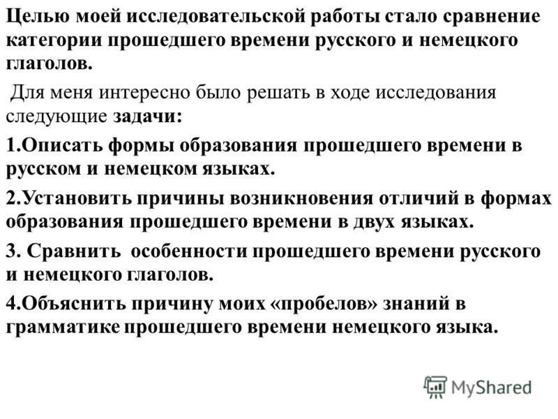 Целью моей исследовательской работы стало сравнение категории прошедшего времени русского и немецкого глаголов. Для меня интересно было решать в ходе исследования следующие задачи: 1. Описать формы образования прошедшего времени в русском и немецком