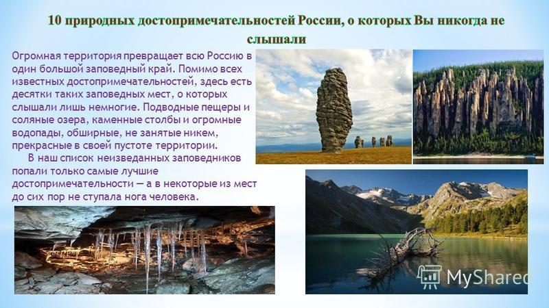 Огромная территория превращает всю Россию в один большой заповедный край. Помимо всех известных достопримечательностей, здесь есть десятки таких заповедных мест, о которых слышали лишь немногие. Подводные пещеры и соляные озера, каменные столбы и огр