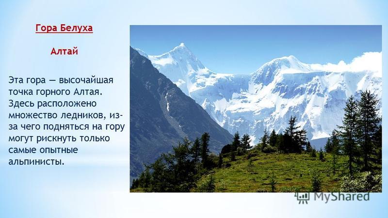 Гора Белуха Алтай Эта гора высочайшая точка горного Алтая. Здесь расположено множество ледников, из- за чего подняться на гору могут рискнуть только самые опытные альпинисты.