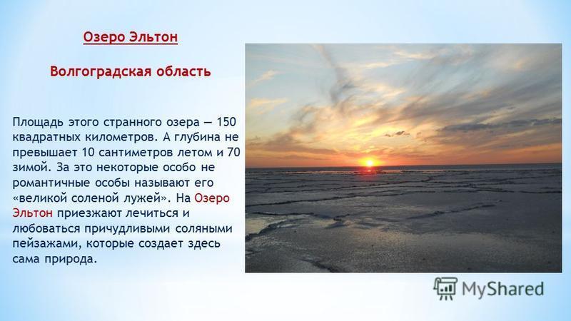 Озеро Эльтон Волгоградская область Площадь этого странного озера 150 квадратных километров. А глубина не превышает 10 сантиметров летом и 70 зимой. За это некоторые особо не романтичные особы называют его «великой соленой лужей». На Озеро Эльтон прие