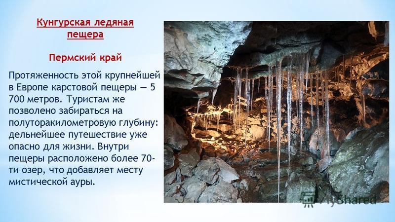 Кунгурская ледяная пещера Пермский край Протяженность этой крупнейшей в Европе карстовой пещеры 5 700 метров. Туристам же позволено забираться на полуторакилометровую глубину: дельнейшее путешествие уже опасно для жизни. Внутри пещеры расположено бол