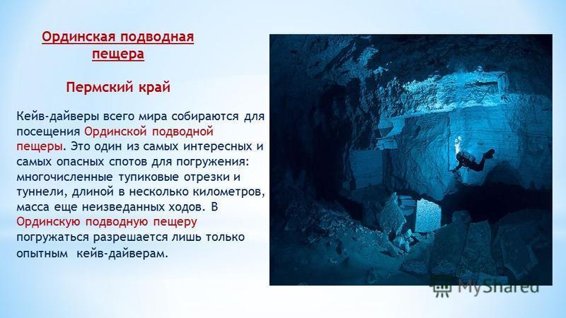 Ординская подводная пещера Пермский край Кейв-дайверы всего мира собираются для посещения Ординской подводной пещеры. Это один из самых интересных и самых опасных спотов для погружения: многочисленные тупиковые отрезки и туннели, длиной в несколько к