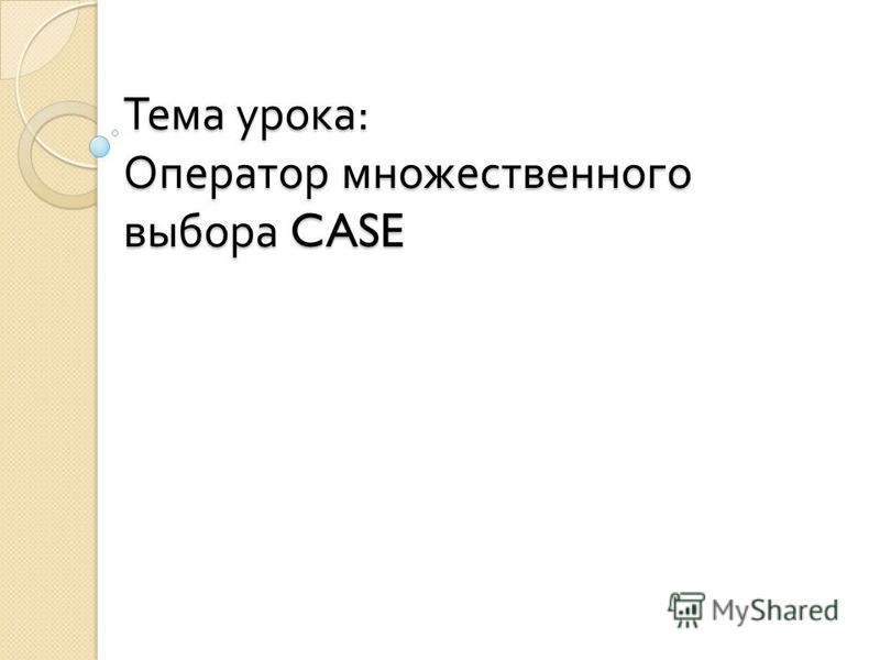 Тема урока : Оператор множественного выбора CASE