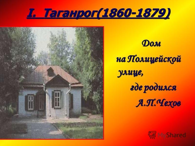 I. Таганрог(1860-1879) Дом Дом на Полицейской улице, на Полицейской улице, где родился где родился А.П.Чехов А.П.Чехов