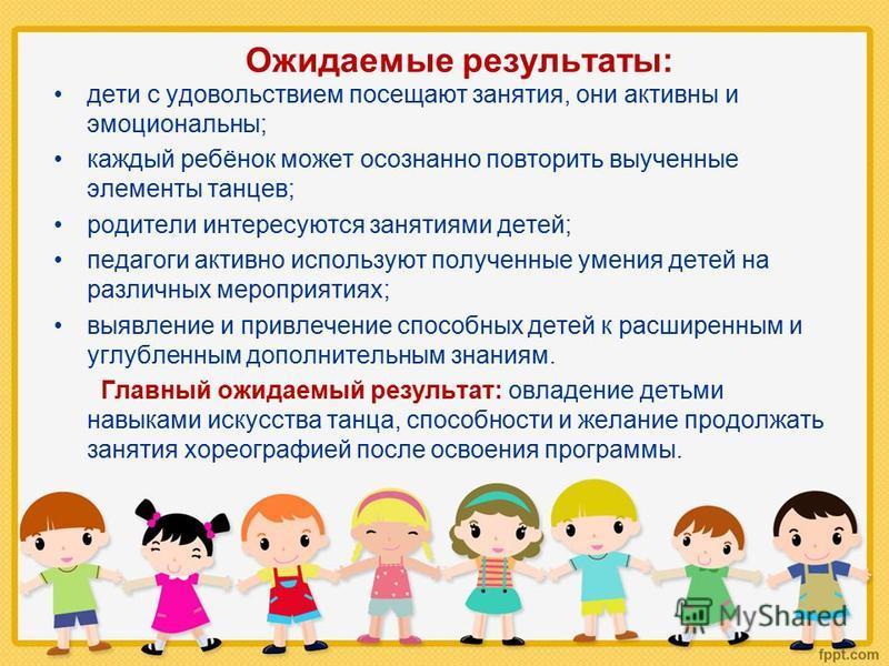 Ожидаемые результаты: дети с удовольствием посещают занятия, они активны и эмоциональны; каждый ребёнок может осознанно повторить выученные элементы танцев; родители интересуются занятиями детей; педагоги активно используют полученные умения детей на