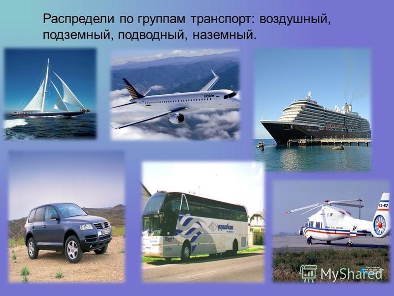 Распредели по группам транспорт: воздушный, подземный, подводный, наземный.